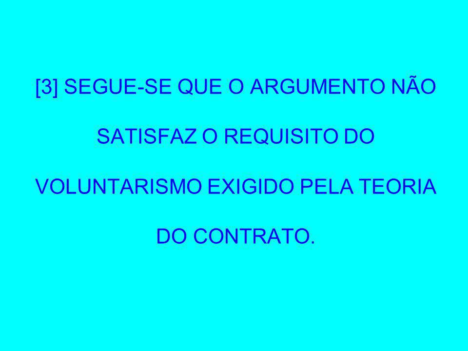 [3] SEGUE-SE QUE O ARGUMENTO NÃO SATISFAZ O REQUISITO DO VOLUNTARISMO EXIGIDO PELA TEORIA DO CONTRATO.